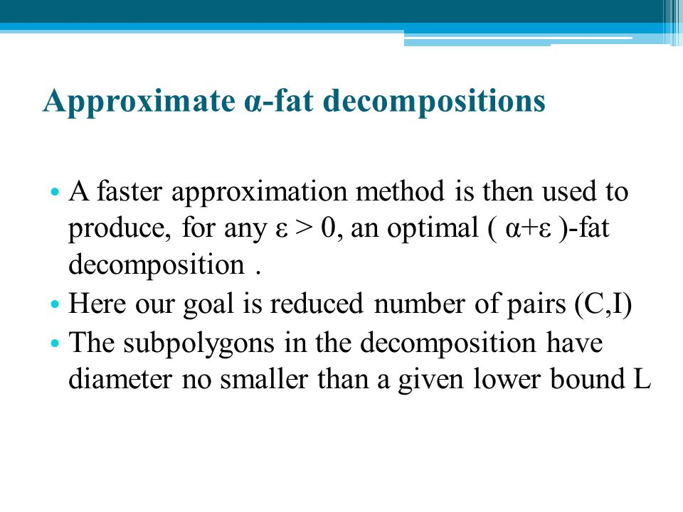 Approximate α-fat decompositions A faster approximation method is then used to produce, for any ε > 0, an optimal ( α+ε )-fat decomposition. Here our