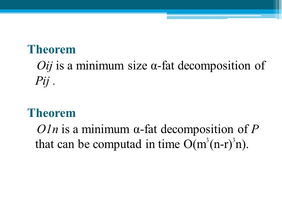 Theorem Oij is a minimum size α-fat decomposition of Pij. Theorem O1n is a minimum α-fat decomposition of P that can be computad in time O(m (n-r) n).