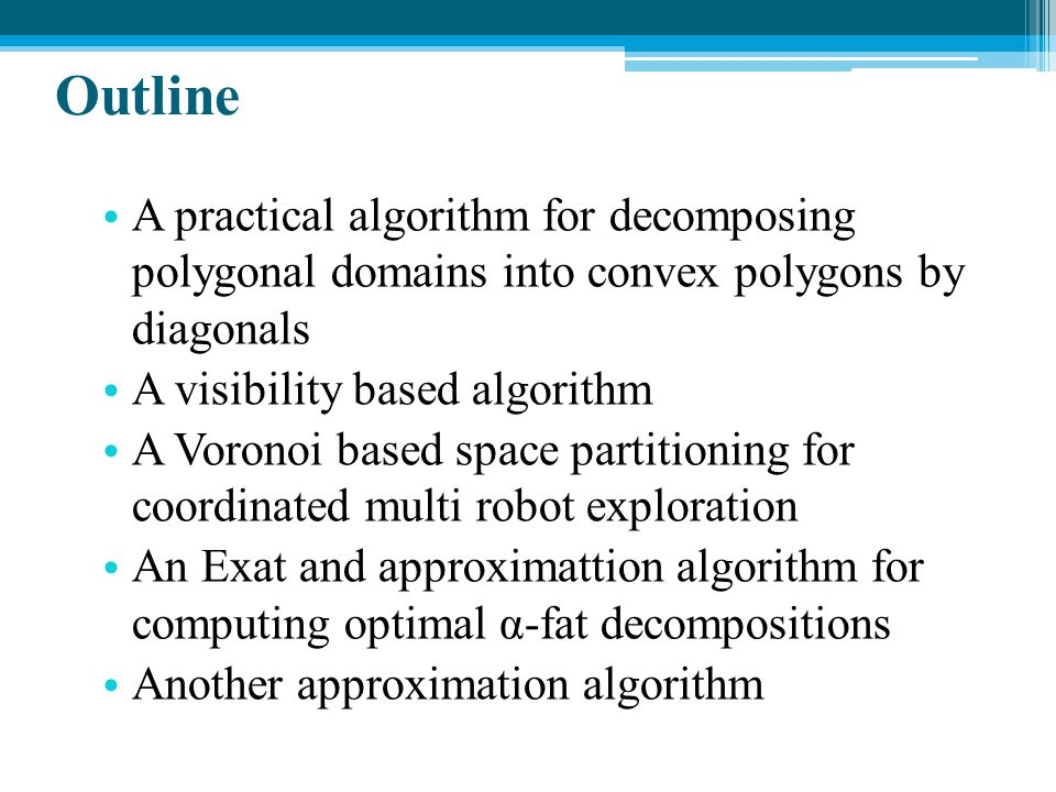 Outline A practical algorithm for decomposing polygonal domains into convex polygons by diagonals A visibility based algorithm A Voronoi based space p