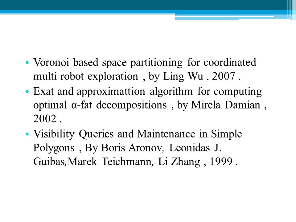 Voronoi based space partitioning for coordinated multi robot exploration, by Ling Wu, 2007. Exat and approximattion algorithm for computing optimal α-