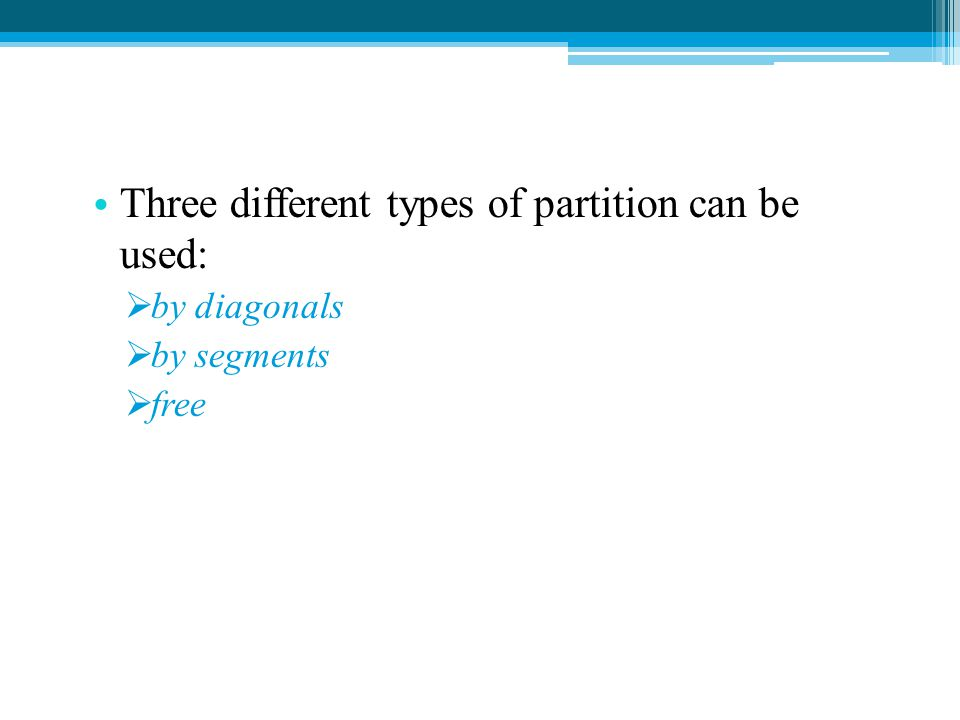 Three different types of partition can be used:  by diagonals  by segments  free