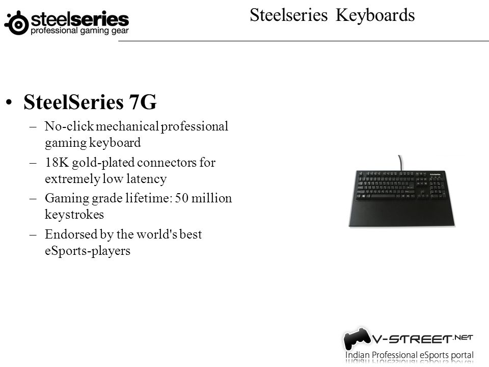 Steelseries Keyboards SteelSeries 7G –No-click mechanical professional gaming keyboard –18K gold-plated connectors for extremely low latency –Gaming grade lifetime: 50 million keystrokes –Endorsed by the world s best eSports-players