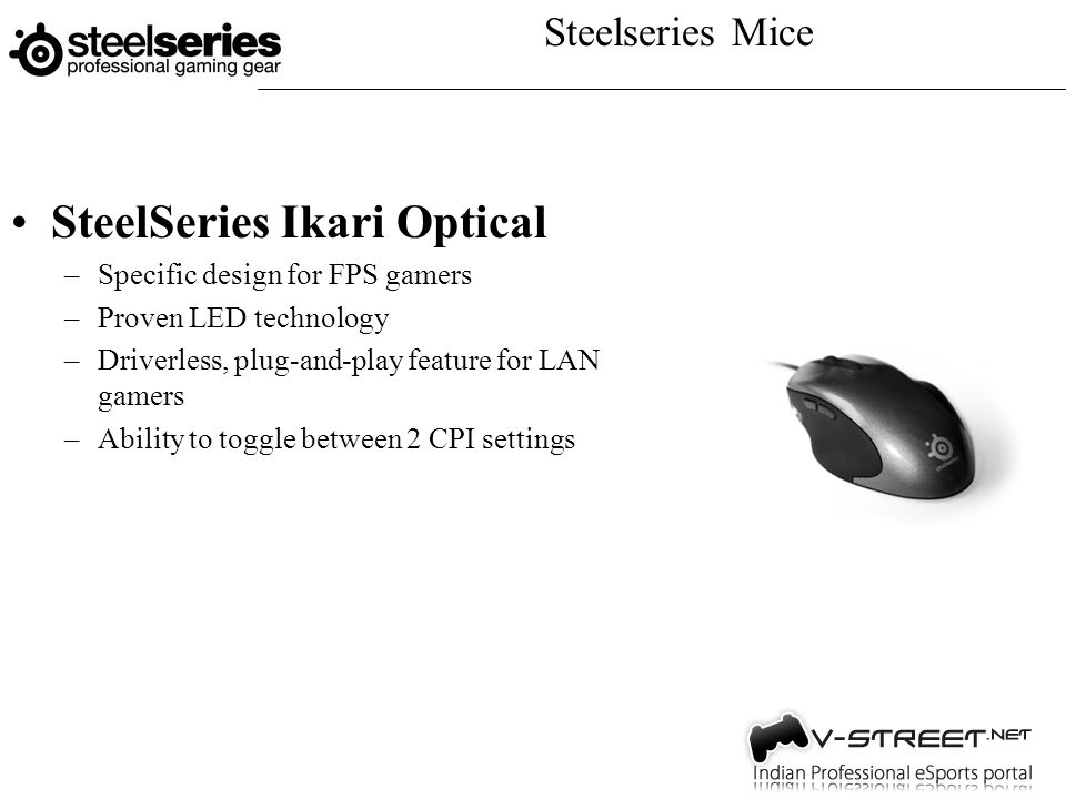 Steelseries Mice SteelSeries Ikari Optical –Specific design for FPS gamers –Proven LED technology –Driverless, plug-and-play feature for LAN gamers –Ability to toggle between 2 CPI settings