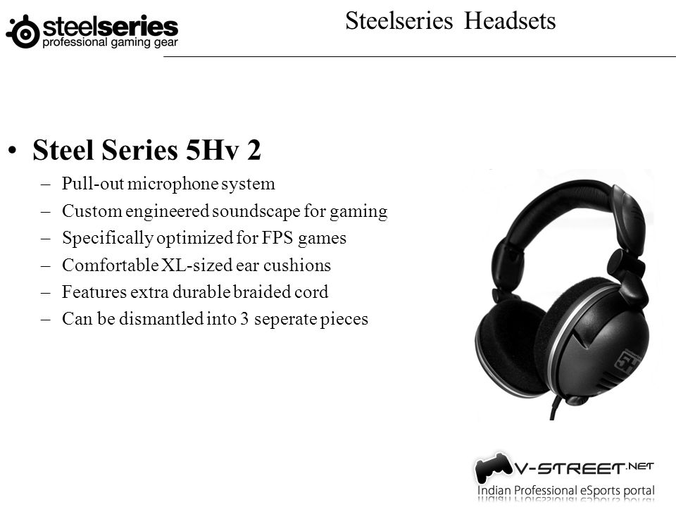 Steelseries Headsets Steel Series 5Hv 2 –Pull-out microphone system –Custom engineered soundscape for gaming –Specifically optimized for FPS games –Comfortable XL-sized ear cushions –Features extra durable braided cord –Can be dismantled into 3 seperate pieces