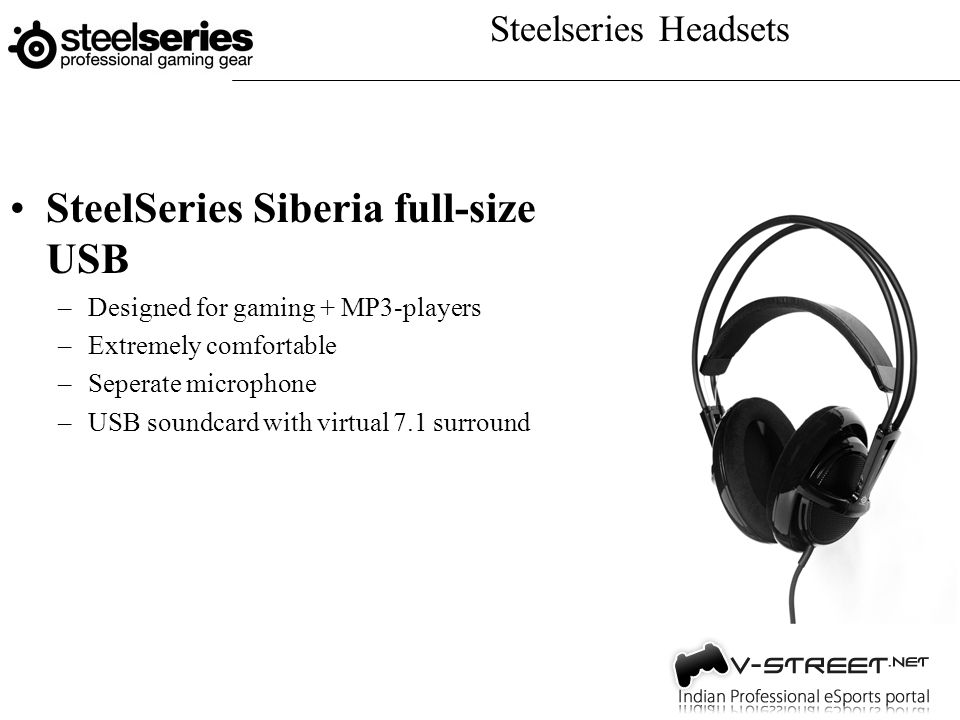 Steelseries Headsets SteelSeries Siberia full-size USB –Designed for gaming + MP3-players –Extremely comfortable –Seperate microphone –USB soundcard with virtual 7.1 surround