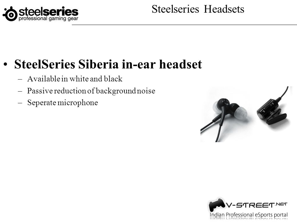 Steelseries Headsets SteelSeries Siberia in-ear headset –Available in white and black –Passive reduction of background noise –Seperate microphone