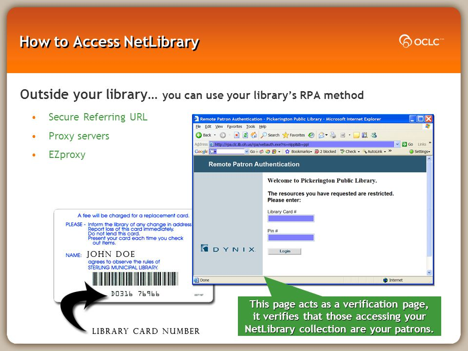 How to Access NetLibrary Outside your library… you can use your library's RPA method Secure Referring URL Proxy servers EZproxy This page acts as a verification page, it verifies that those accessing your NetLibrary collection are your patrons.