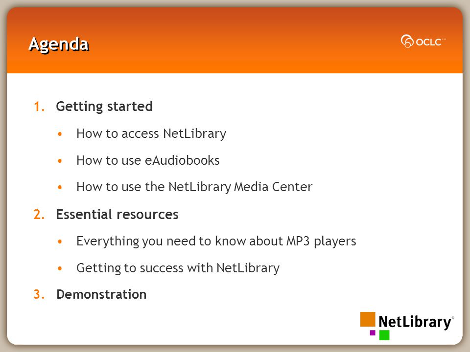 Agenda 1.Getting started How to access NetLibrary How to use eAudiobooks How to use the NetLibrary Media Center 2.Essential resources Everything you need to know about MP3 players Getting to success with NetLibrary 3.Demonstration