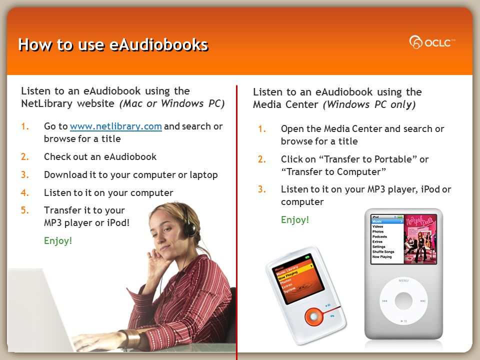 How to use eAudiobooks 1.Open the Media Center and search or browse for a title 2.Click on Transfer to Portable or Transfer to Computer 3.Listen to it on your MP3 player, iPod or computer Enjoy.