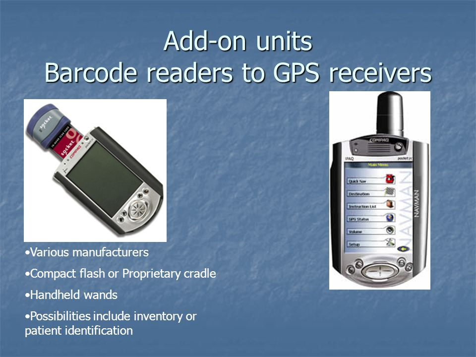 Add-on units Barcode readers to GPS receivers Various manufacturers Compact flash or Proprietary cradle Handheld wands Possibilities include inventory