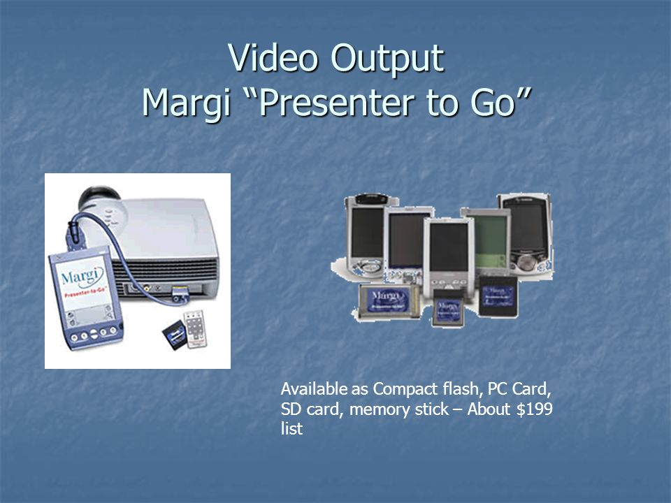 Video Output Margi Presenter to Go Available as Compact flash, PC Card, SD card, memory stick – About $199 list