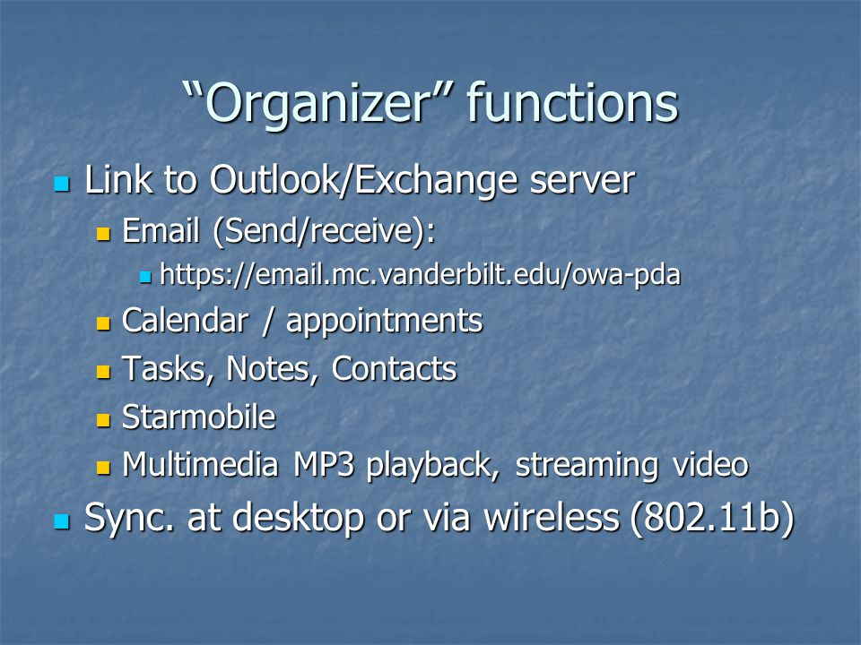 Organizer functions Link to Outlook/Exchange server Link to Outlook/Exchange server Email (Send/receive): Email (Send/receive): https://email.mc.vanderbilt.edu/owa-pda https://email.mc.vanderbilt.edu/owa-pda Calendar / appointments Calendar / appointments Tasks, Notes, Contacts Tasks, Notes, Contacts Starmobile Starmobile Multimedia MP3 playback, streaming video Multimedia MP3 playback, streaming video Sync.