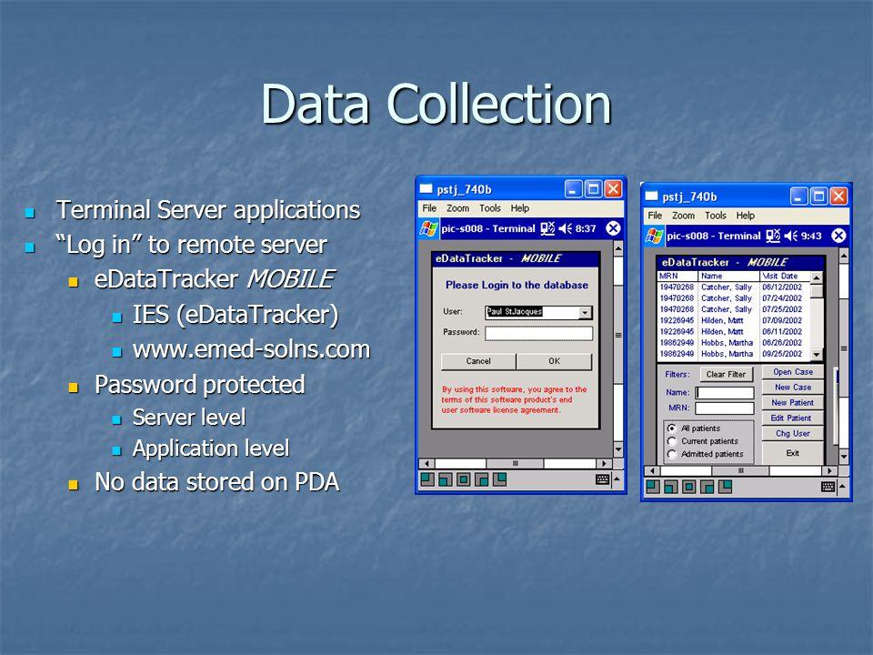 Data Collection Terminal Server applications Terminal Server applications Log in to remote server Log in to remote server eDataTracker MOBILE eDataTracker MOBILE IES (eDataTracker) IES (eDataTracker) www.emed-solns.com www.emed-solns.com Password protected Password protected Server level Server level Application level Application level No data stored on PDA No data stored on PDA