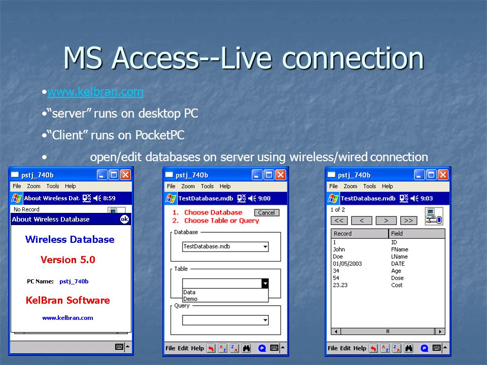 MS Access--Live connection www.kelbran.com server runs on desktop PC Client runs on PocketPC open/edit databases on server using wireless/wired connection