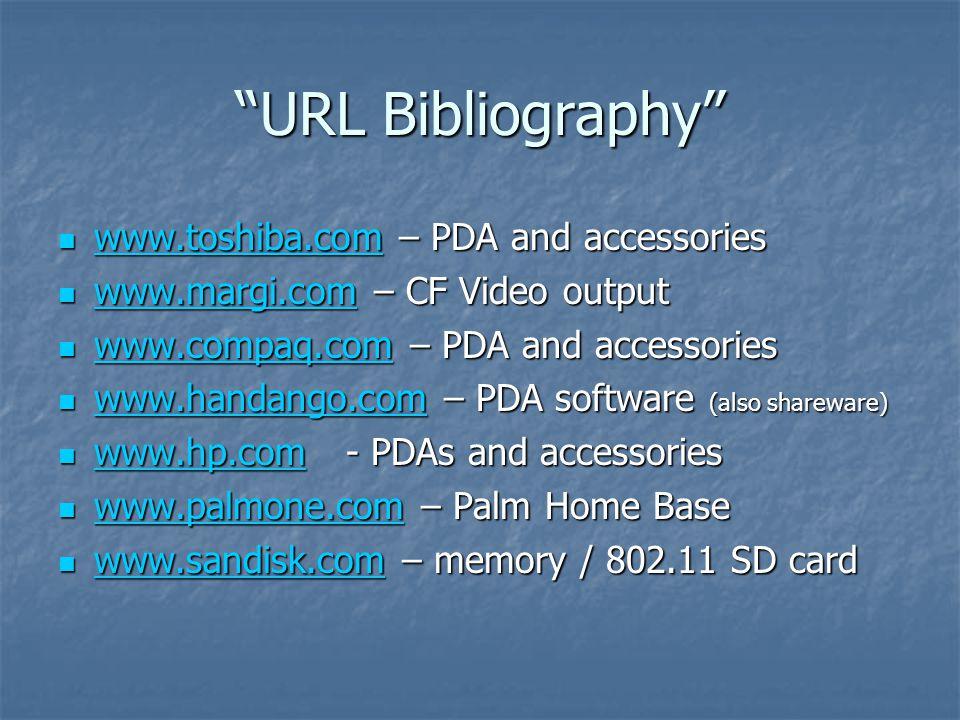 URL Bibliography www.toshiba.com – PDA and accessories www.toshiba.com – PDA and accessories www.toshiba.com www.margi.com – CF Video output www.margi.com – CF Video output www.margi.com www.compaq.com – PDA and accessories www.compaq.com – PDA and accessories www.compaq.com www.handango.com – PDA software (also shareware) www.handango.com – PDA software (also shareware) www.handango.com www.hp.com- PDAs and accessories www.hp.com- PDAs and accessories www.hp.com www.palmone.com – Palm Home Base www.palmone.com – Palm Home Base www.palmone.com www.sandisk.com – memory / 802.11 SD card www.sandisk.com – memory / 802.11 SD card www.sandisk.com