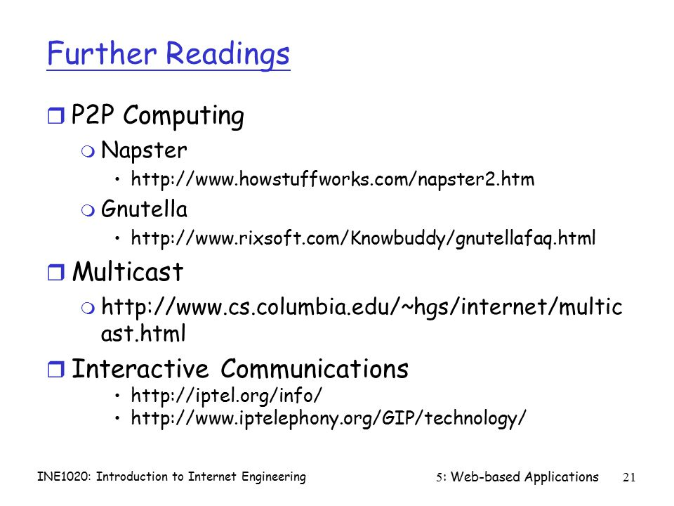 INE1020: Introduction to Internet Engineering 5: Web-based Applications21 Further Readings r P2P Computing m Napster http://www.howstuffworks.com/napster2.htm m Gnutella http://www.rixsoft.com/Knowbuddy/gnutellafaq.html r Multicast m http://www.cs.columbia.edu/~hgs/internet/multic ast.html r Interactive Communications http://iptel.org/info/ http://www.iptelephony.org/GIP/technology/