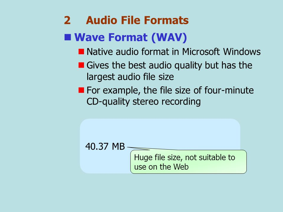 2 Audio File Formats Wave Format (WAV) Native audio format in Microsoft Windows Gives the best audio quality but has the largest audio file size For example, the file size of four-minute CD-quality stereo recording 40.37 MB Huge file size, not suitable to use on the Web