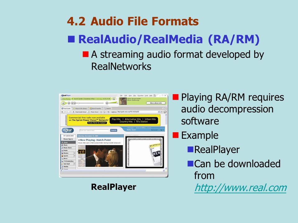 4.2 Audio File Formats RealAudio/RealMedia (RA/RM) A streaming audio format developed by RealNetworks RealPlayer Playing RA/RM requires audio decompression software Example RealPlayer Can be downloaded from http://www.real.com http://www.real.com