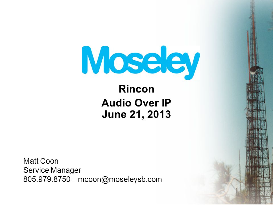 Rincon Audio Over IP June 21, 2013 Matt Coon Service Manager 805.979.8750 – mcoon@moseleysb.com