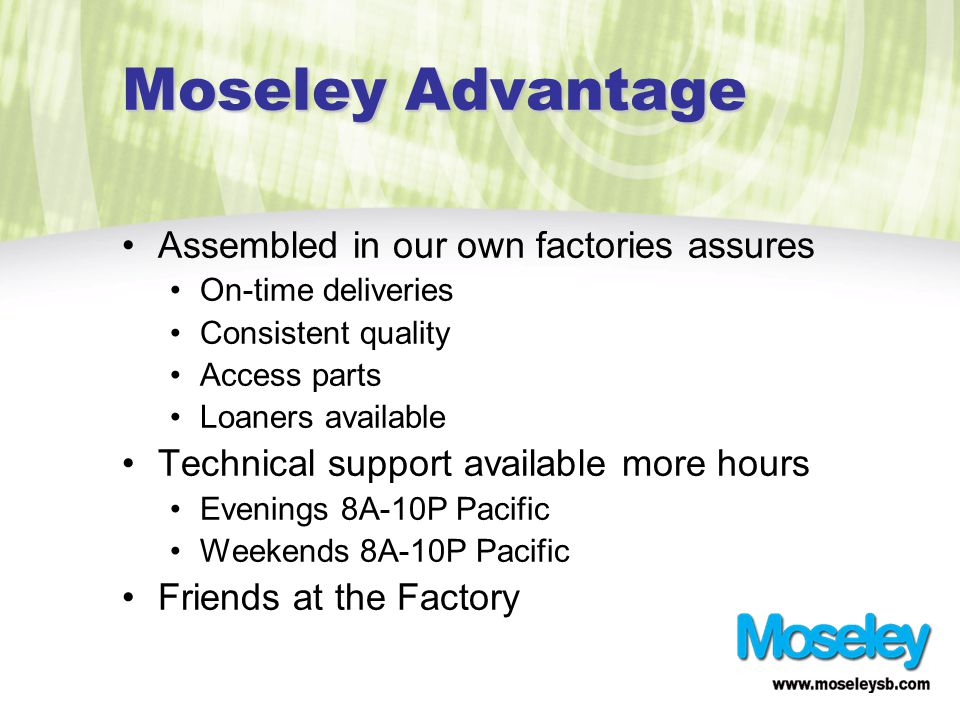 Moseley Advantage Assembled in our own factories assures On-time deliveries Consistent quality Access parts Loaners available Technical support available more hours Evenings 8A-10P Pacific Weekends 8A-10P Pacific Friends at the Factory