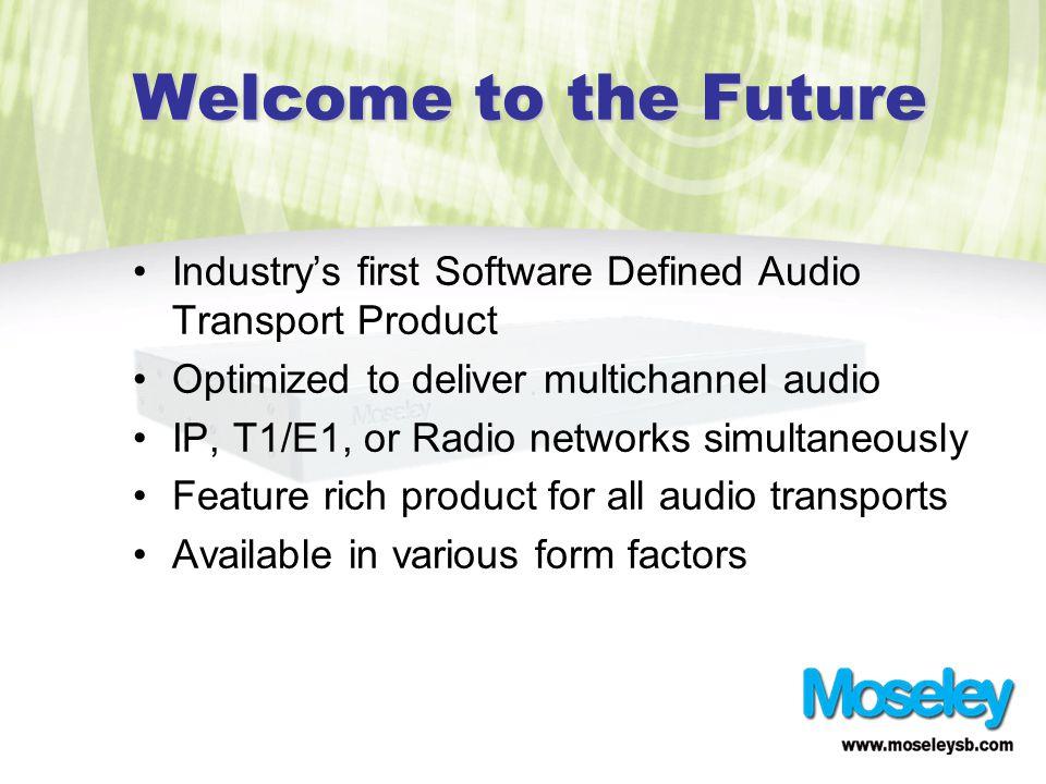 Welcome to the Future Industry's first Software Defined Audio Transport Product Optimized to deliver multichannel audio IP, T1/E1, or Radio networks simultaneously Feature rich product for all audio transports Available in various form factors