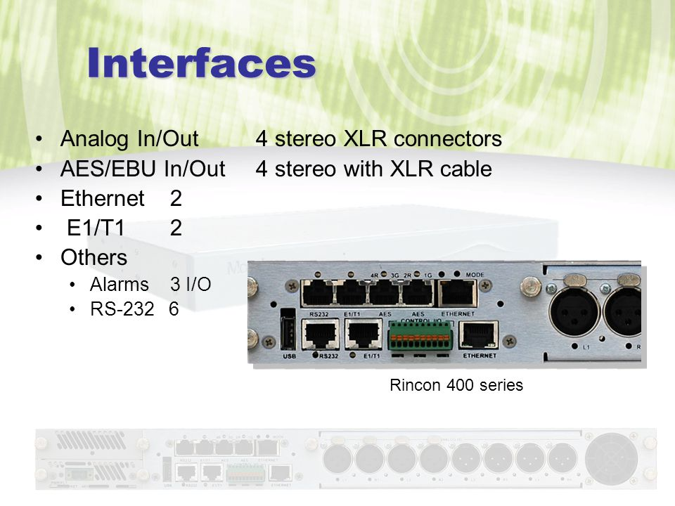 Interfaces Analog In/Out 4 stereo XLR connectors AES/EBU In/Out 4 stereo with XLR cable Ethernet 2 E1/T1 2 Others Alarms3 I/O RS-232 6 Rincon 400 series