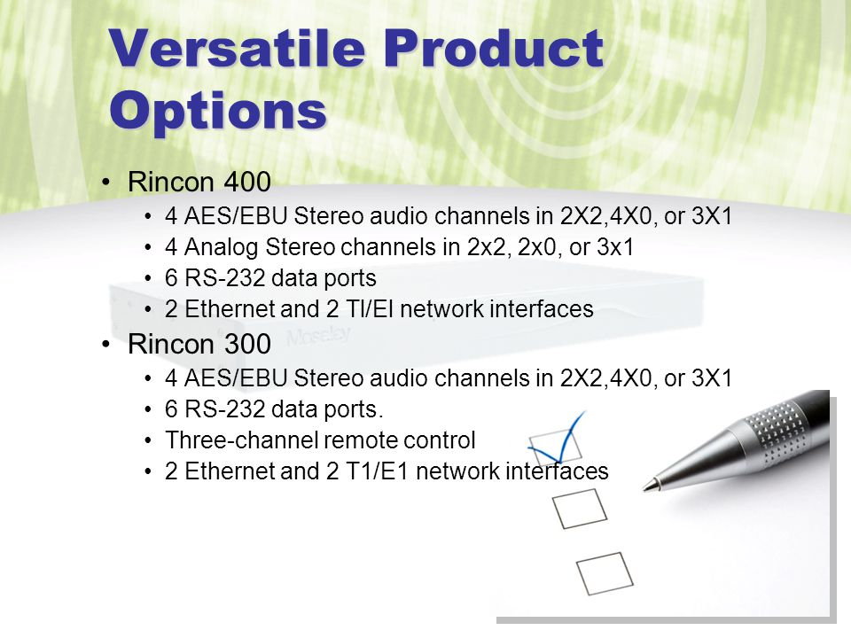 Versatile Product Options Rincon 400 4 AES/EBU Stereo audio channels in 2X2,4X0, or 3X1 4 Analog Stereo channels in 2x2, 2x0, or 3x1 6 RS-232 data ports 2 Ethernet and 2 Tl/El network interfaces Rincon 300 4 AES/EBU Stereo audio channels in 2X2,4X0, or 3X1 6 RS-232 data ports.