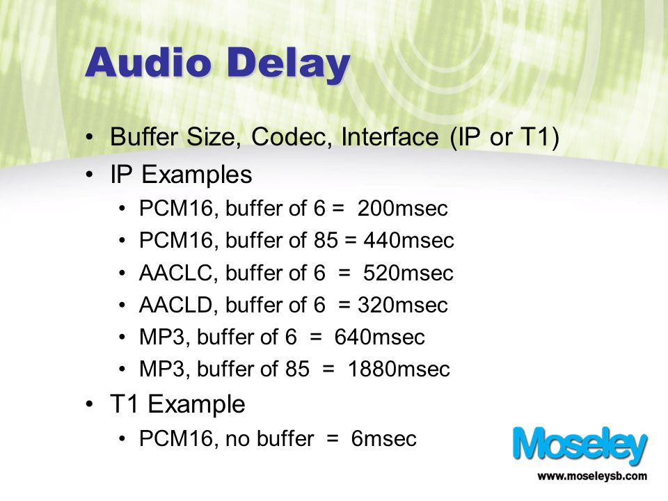 Audio Delay Buffer Size, Codec, Interface (IP or T1) IP Examples PCM16, buffer of 6 = 200msec PCM16, buffer of 85 = 440msec AACLC, buffer of 6 = 520msec AACLD, buffer of 6 = 320msec MP3, buffer of 6 = 640msec MP3, buffer of 85 = 1880msec T1 Example PCM16, no buffer = 6msec