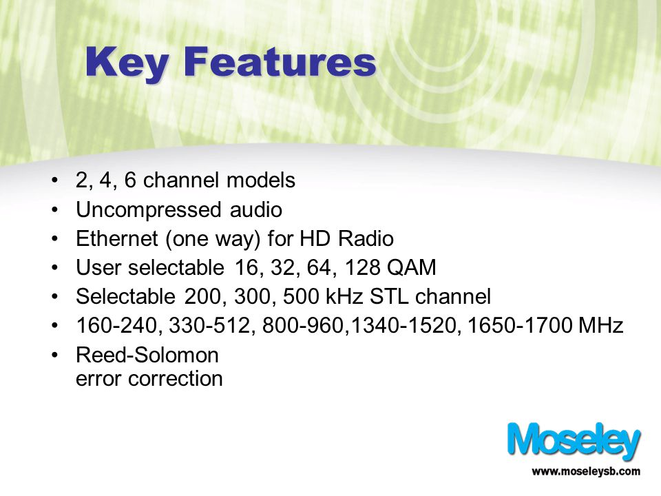 Key Features 2, 4, 6 channel models Uncompressed audio Ethernet (one way) for HD Radio User selectable 16, 32, 64, 128 QAM Selectable 200, 300, 500 kHz STL channel 160-240, 330-512, 800-960,1340-1520, 1650-1700 MHz Reed-Solomon error correction