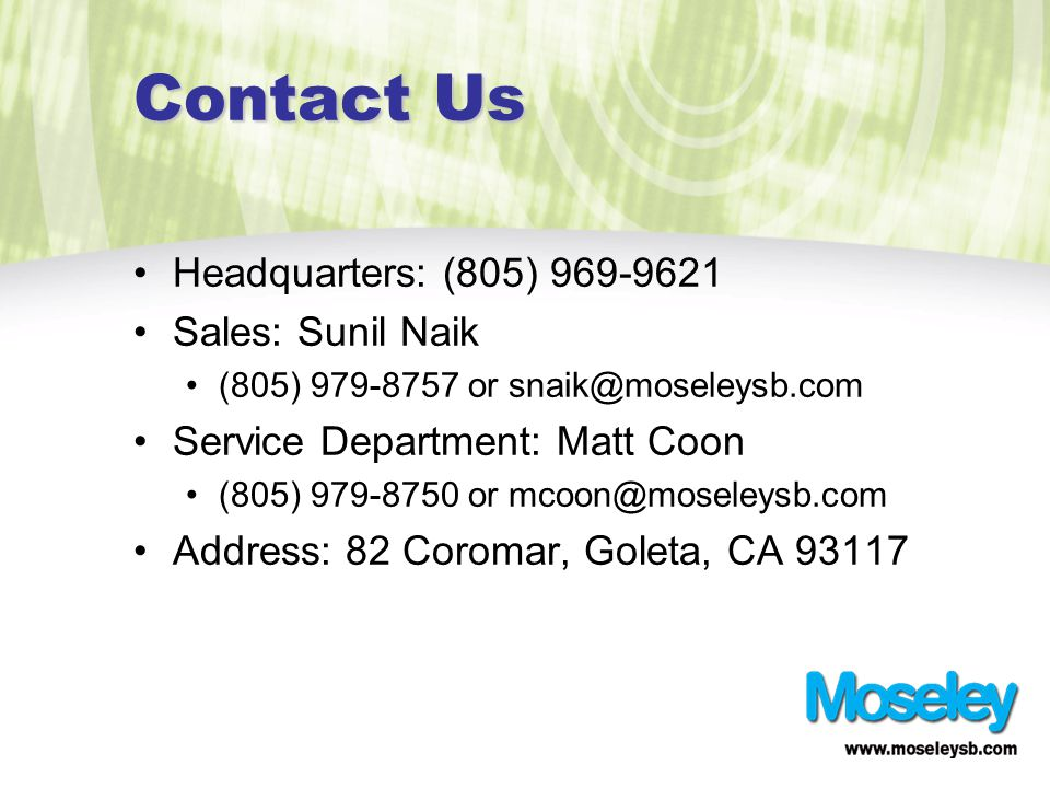 Contact Us Headquarters: (805) 969-9621 Sales: Sunil Naik (805) 979-8757 or snaik@moseleysb.com Service Department: Matt Coon (805) 979-8750 or mcoon@moseleysb.com Address: 82 Coromar, Goleta, CA 93117