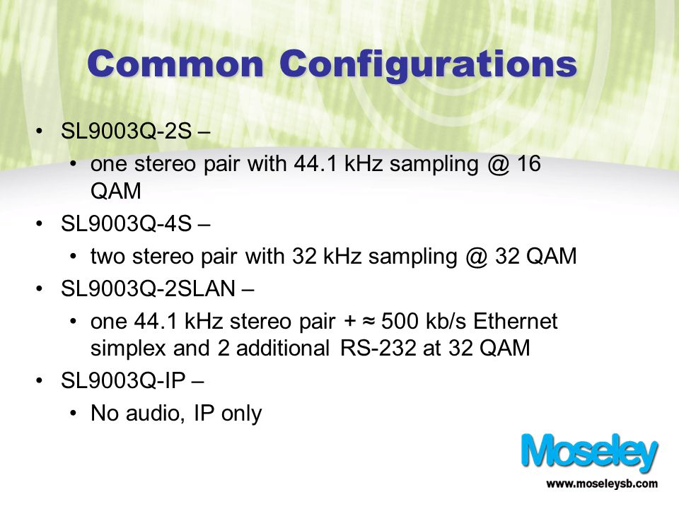 Common Configurations SL9003Q-2S – one stereo pair with 44.1 kHz sampling @ 16 QAM SL9003Q-4S – two stereo pair with 32 kHz sampling @ 32 QAM SL9003Q-2SLAN – one 44.1 kHz stereo pair + ≈ 500 kb/s Ethernet simplex and 2 additional RS-232 at 32 QAM SL9003Q-IP – No audio, IP only