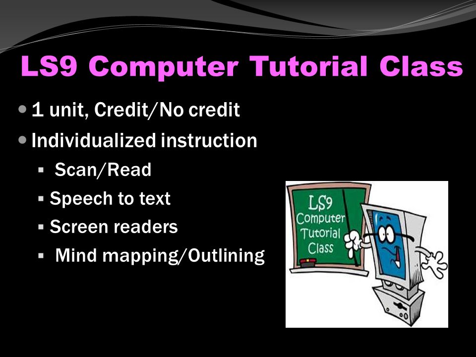 LS9 Computer Tutorial Class 1 unit, Credit/No credit Individualized instruction  Scan/Read  Speech to text  Screen readers  Mind mapping/Outlining