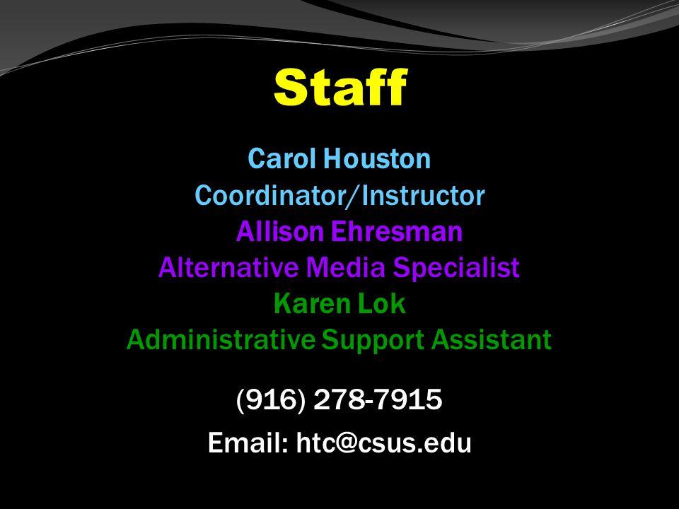 Staff Carol Houston Coordinator/Instructor Allison Ehresman Alternative Media Specialist Karen Lok Administrative Support Assistant (916) 278-7915 Email: htc@csus.edu