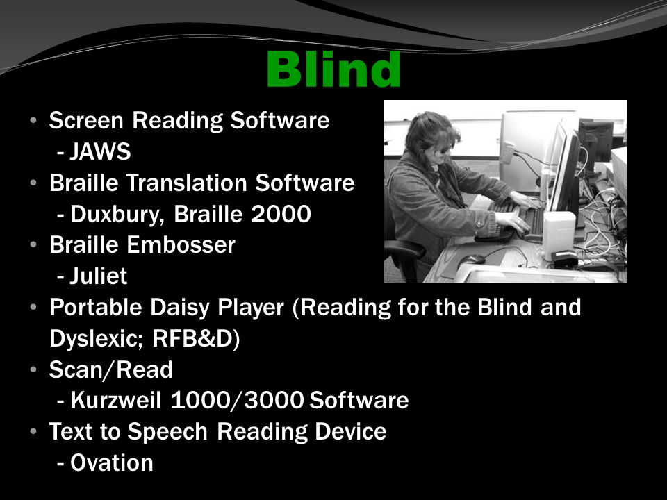 Blind Screen Reading Software - JAWS Braille Translation Software - Duxbury, Braille 2000 Braille Embosser - Juliet Portable Daisy Player (Reading for the Blind and Dyslexic; RFB&D) Scan/Read - Kurzweil 1000/3000 Software Text to Speech Reading Device - Ovation