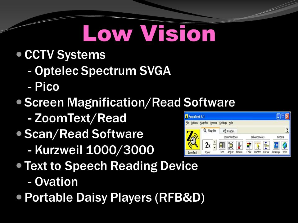 Low Vision CCTV Systems - Optelec Spectrum SVGA - Pico Screen Magnification/Read Software - ZoomText/Read Scan/Read Software - Kurzweil 1000/3000 Text to Speech Reading Device - Ovation Portable Daisy Players (RFB&D)