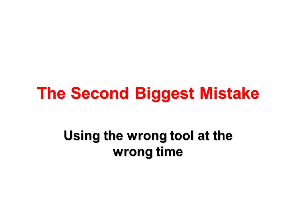 The Second Biggest Mistake Using the wrong tool at the wrong time