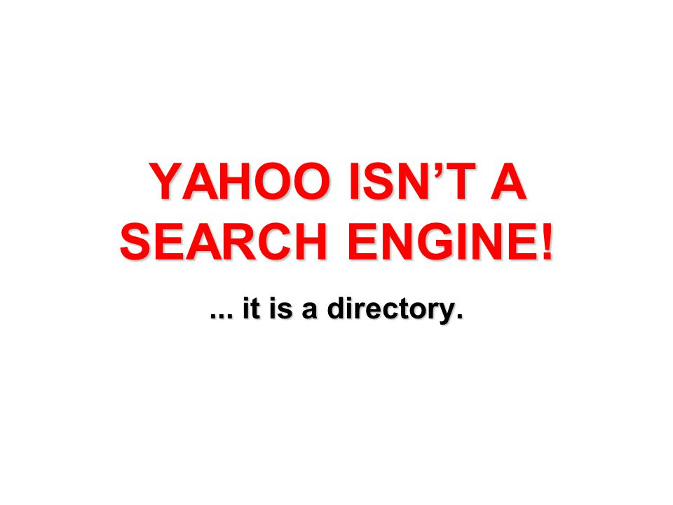 YAHOO ISN'T A SEARCH ENGINE!... it is a directory.