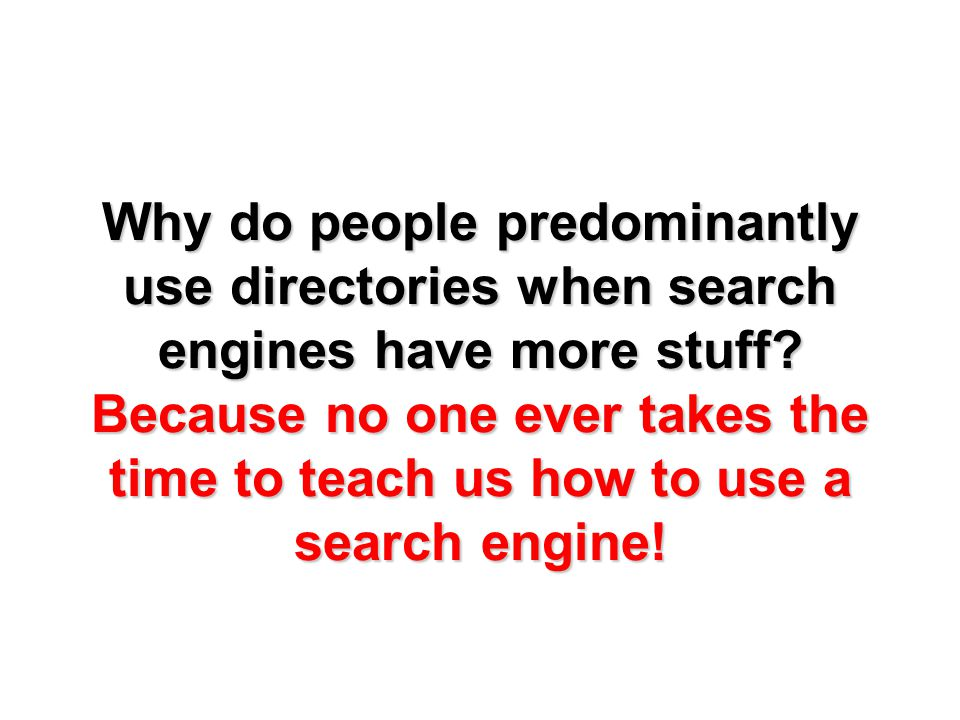 Why do people predominantly use directories when search engines have more stuff.