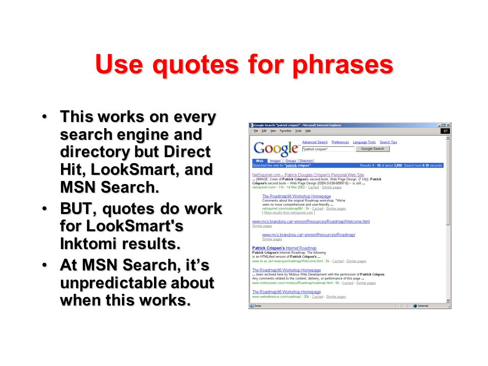 Use quotes for phrases This works on every search engine and directory but Direct Hit, LookSmart, and MSN Search.This works on every search engine and directory but Direct Hit, LookSmart, and MSN Search.