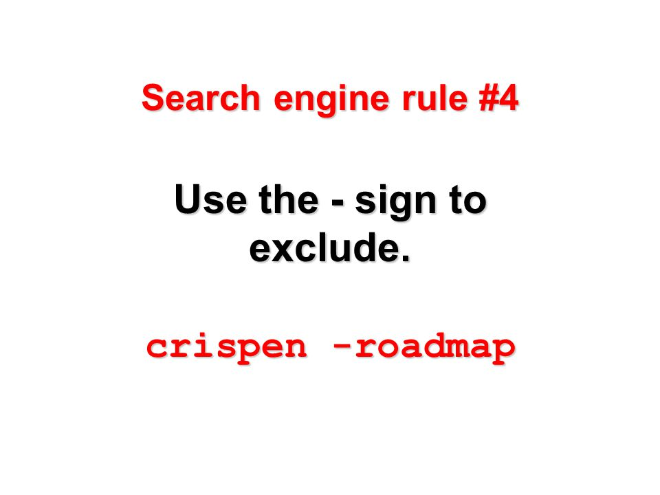 Search engine rule #4 Use the - sign to exclude. crispen -roadmap