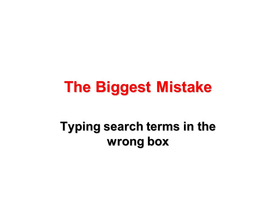 The Biggest Mistake Typing search terms in the wrong box