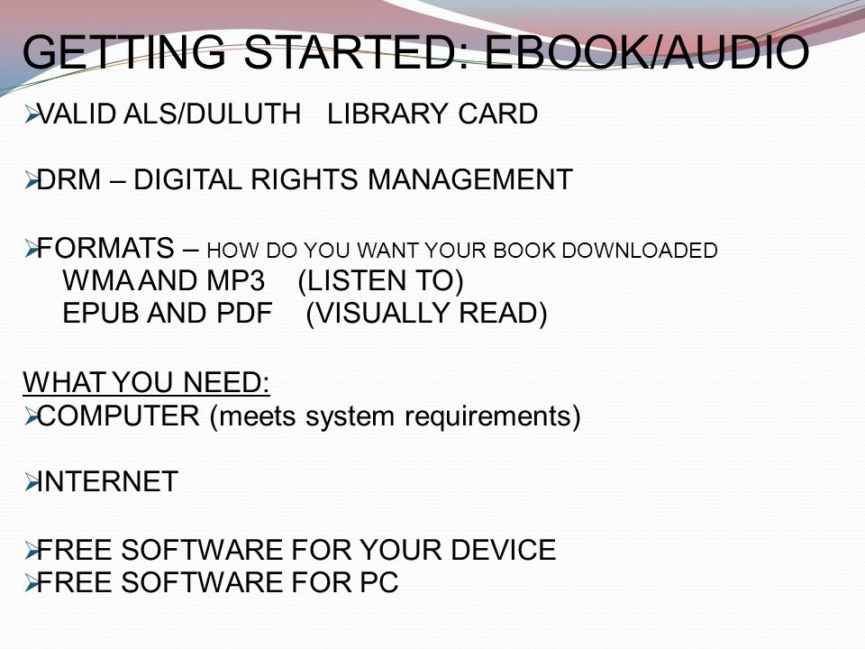 GETTING STARTED: EBOOK/AUDIO  VALID ALS/DULUTH LIBRARY CARD  DRM – DIGITAL RIGHTS MANAGEMENT  FORMATS – HOW DO YOU WANT YOUR BOOK DOWNLOADED WMA AND MP3 (LISTEN TO) EPUB AND PDF (VISUALLY READ) WHAT YOU NEED:  COMPUTER (meets system requirements)  INTERNET  FREE SOFTWARE FOR YOUR DEVICE  FREE SOFTWARE FOR PC