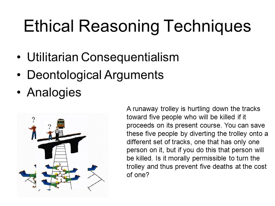 Ethical Reasoning Techniques Utilitarian Consequentialism Deontological Arguments Analogies A runaway trolley is hurtling down the tracks toward five people who will be killed if it proceeds on its present course.