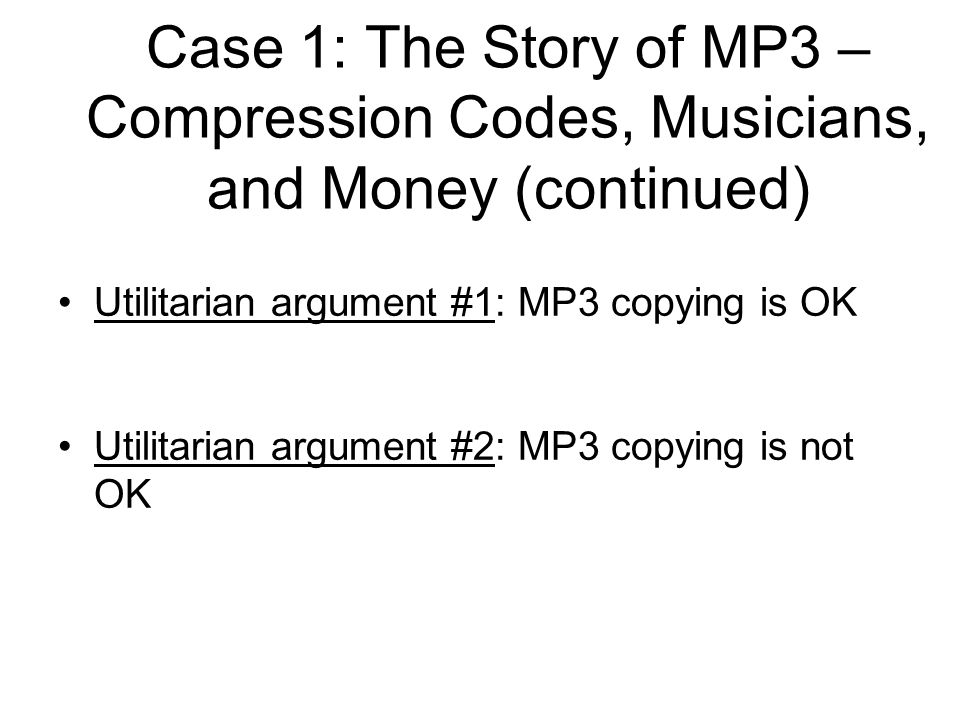 Utilitarian argument #1: MP3 copying is OK Utilitarian argument #2: MP3 copying is not OK Case 1: The Story of MP3 – Compression Codes, Musicians, and Money (continued)