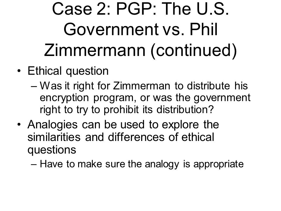 Ethical question –Was it right for Zimmerman to distribute his encryption program, or was the government right to try to prohibit its distribution.