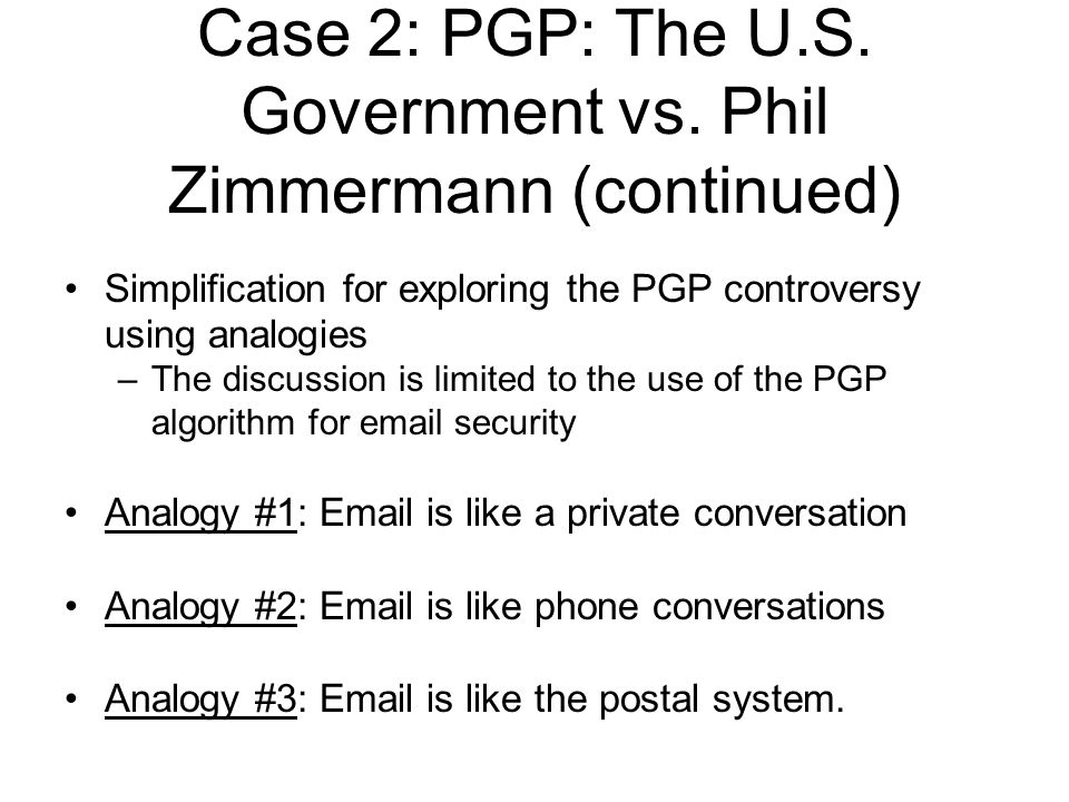 Simplification for exploring the PGP controversy using analogies –The discussion is limited to the use of the PGP algorithm for  security Analogy #1:  is like a private conversation Analogy #2:  is like phone conversations Analogy #3:  is like the postal system.