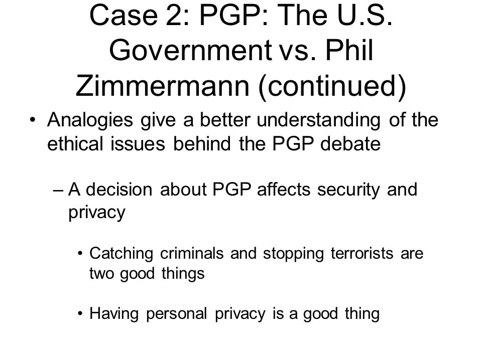 Analogies give a better understanding of the ethical issues behind the PGP debate –A decision about PGP affects security and privacy Catching criminals and stopping terrorists are two good things Having personal privacy is a good thing Case 2: PGP: The U.S.