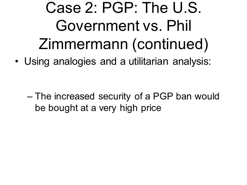Using analogies and a utilitarian analysis: –The increased security of a PGP ban would be bought at a very high price Case 2: PGP: The U.S.