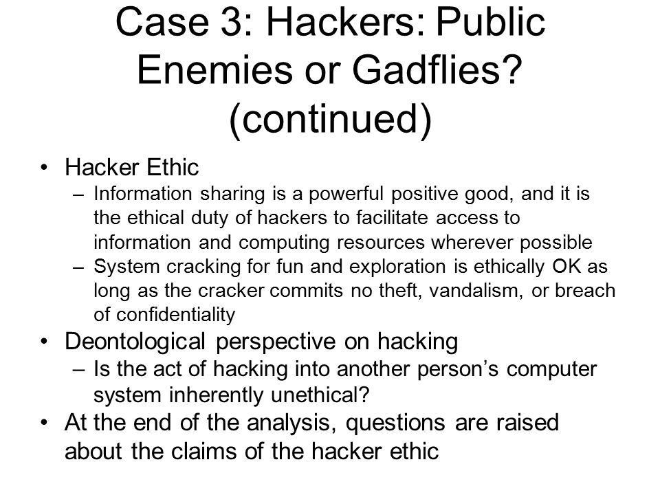 Hacker Ethic –Information sharing is a powerful positive good, and it is the ethical duty of hackers to facilitate access to information and computing resources wherever possible –System cracking for fun and exploration is ethically OK as long as the cracker commits no theft, vandalism, or breach of confidentiality Deontological perspective on hacking –Is the act of hacking into another person's computer system inherently unethical.