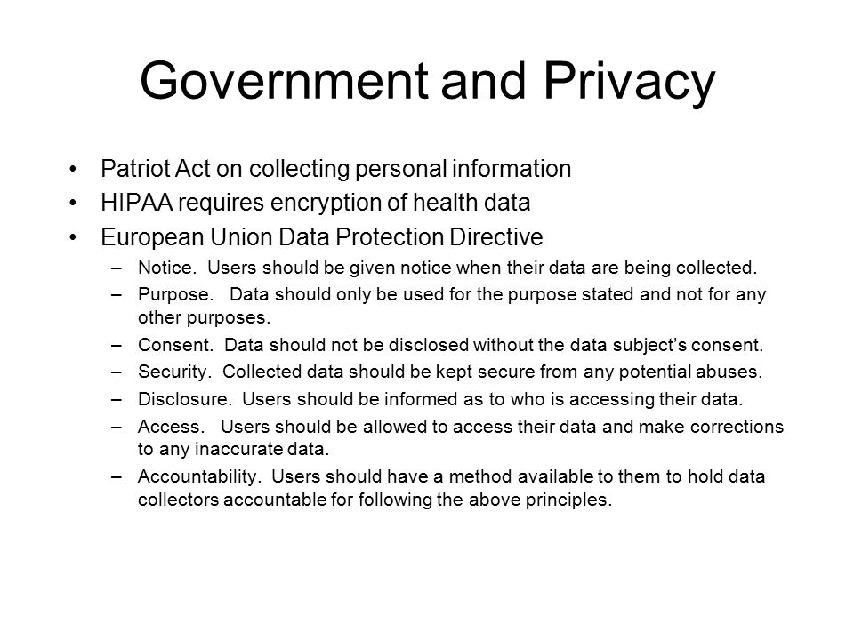 Government and Privacy Patriot Act on collecting personal information HIPAA requires encryption of health data European Union Data Protection Directive –Notice.